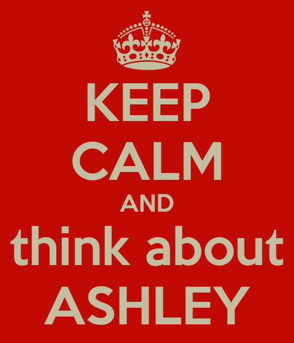 KEEP CALM AND think about ASHLEY