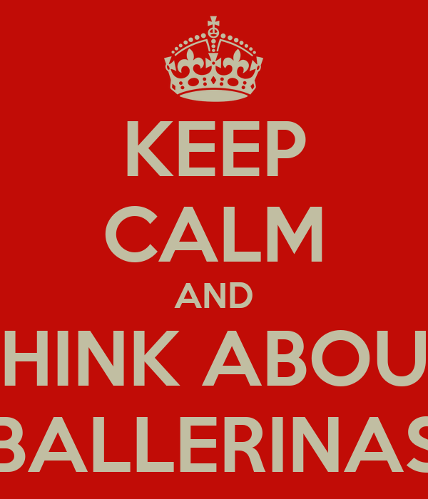 KEEP CALM AND THINK ABOUT BALLERINAS
