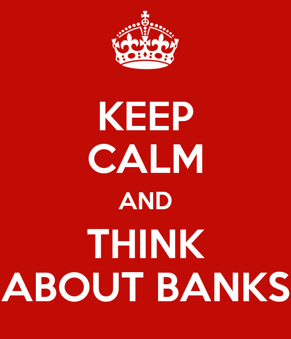 KEEP CALM AND THINK ABOUT BANKS
