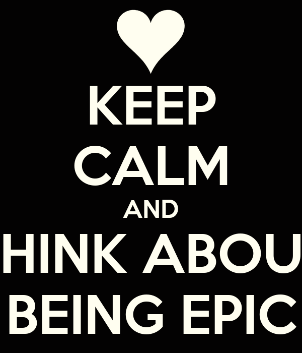 KEEP CALM AND THINK ABOUT BEING EPIC