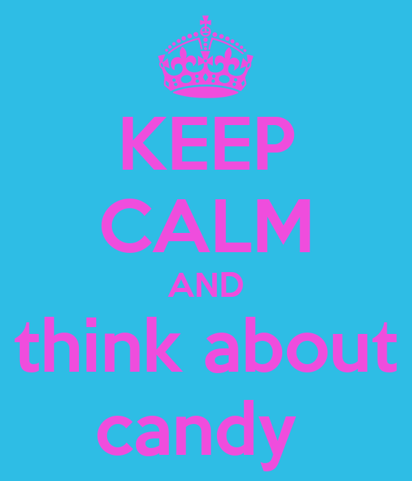 KEEP CALM AND think about candy