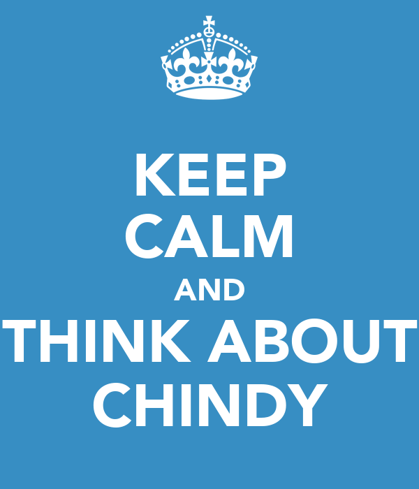 KEEP CALM AND THINK ABOUT CHINDY