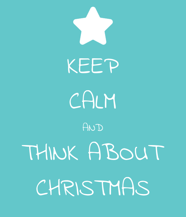 KEEP CALM AND THINK ABOUT CHRISTMAS