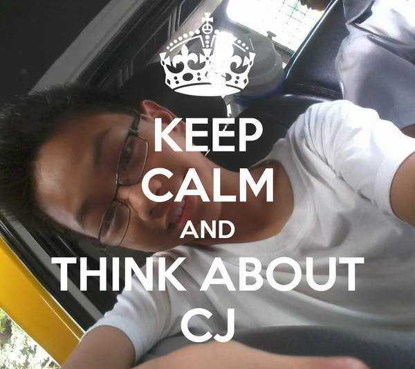 KEEP CALM AND THINK ABOUT CJ