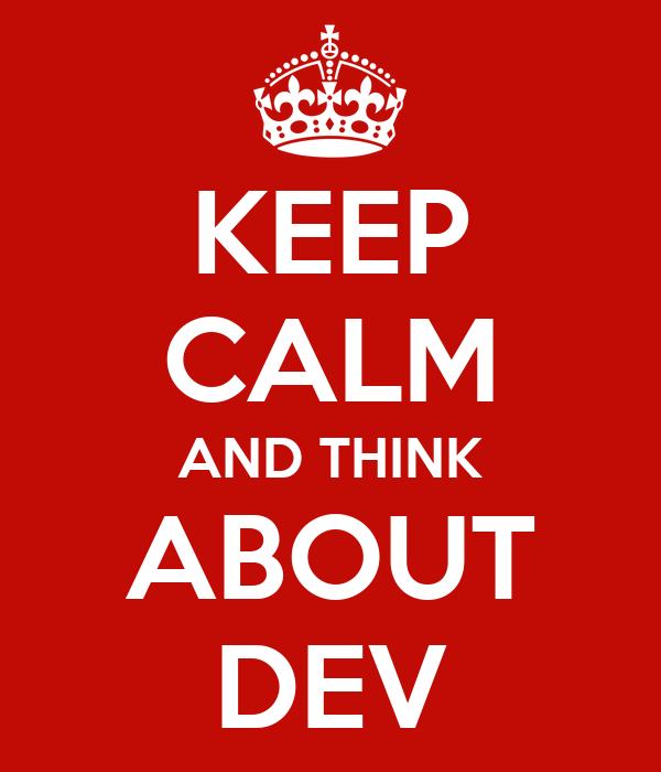 KEEP CALM AND THINK ABOUT DEV