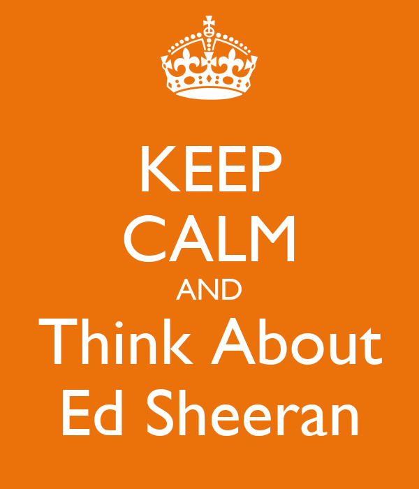KEEP CALM AND Think About Ed Sheeran