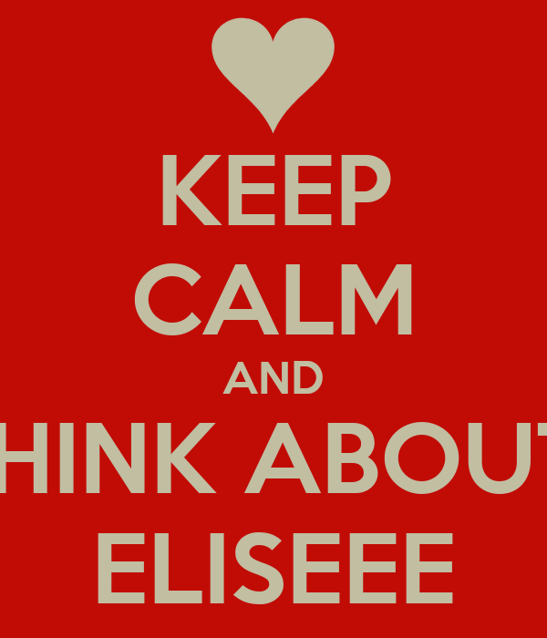 KEEP CALM AND THINK ABOUT  ELISEEE