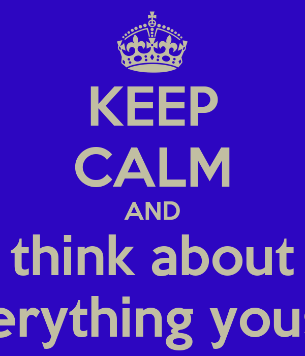 KEEP CALM AND think about everything yousay