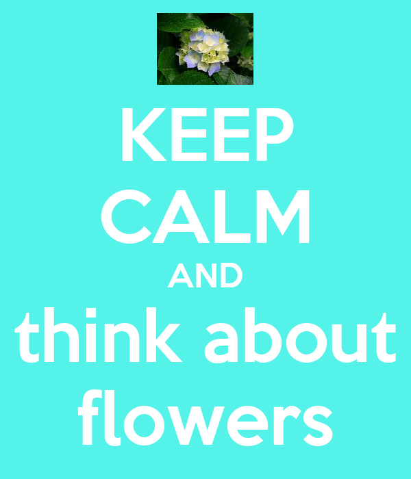 KEEP CALM AND think about flowers
