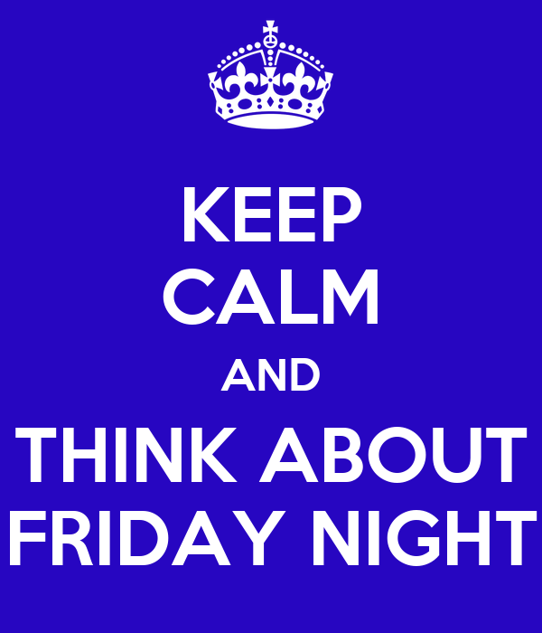 KEEP CALM AND THINK ABOUT FRIDAY NIGHT