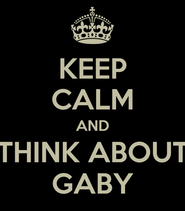 KEEP CALM AND THINK ABOUT GABY