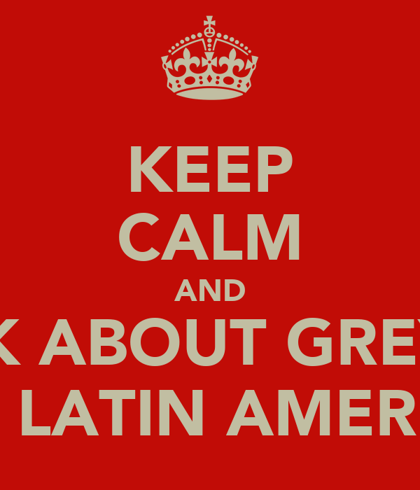 KEEP CALM AND THINK ABOUT GREYSON ON LATIN AMERICA