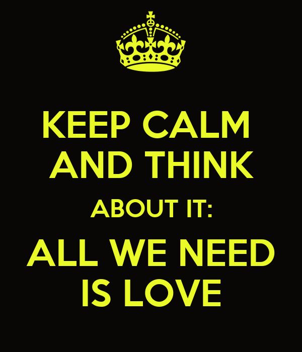 KEEP CALM  AND THINK ABOUT IT: ALL WE NEED IS LOVE
