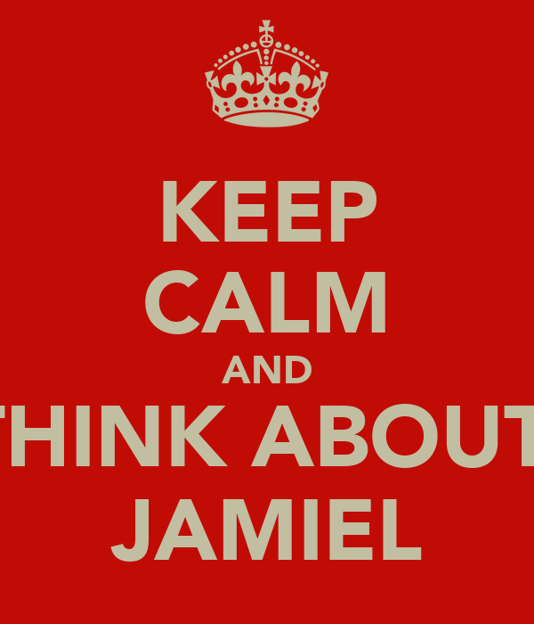 KEEP CALM AND THINK ABOUT  JAMIEL