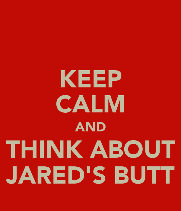 KEEP CALM AND THINK ABOUT JARED'S BUTT