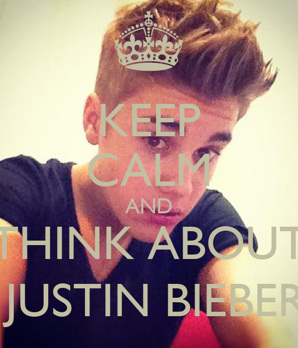 KEEP CALM AND THINK ABOUT  JUSTIN BIEBER