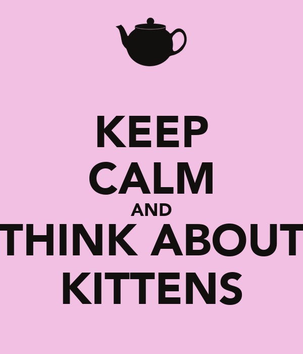 KEEP CALM AND THINK ABOUT KITTENS