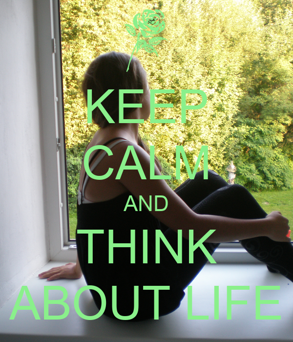 KEEP CALM AND THINK ABOUT LIFE