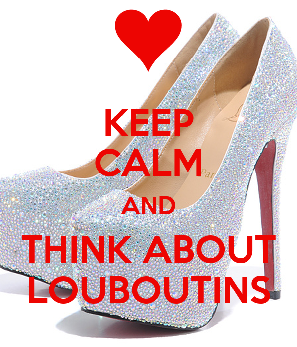 KEEP CALM AND THINK ABOUT LOUBOUTINS