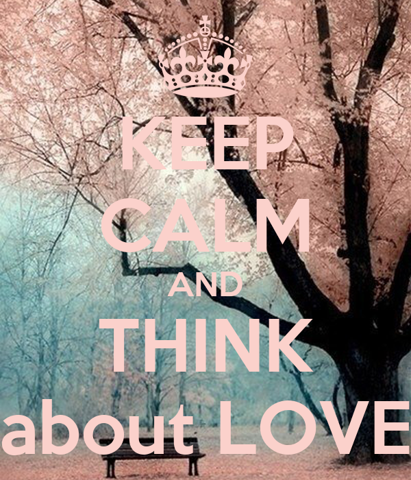 KEEP CALM AND THINK about LOVE