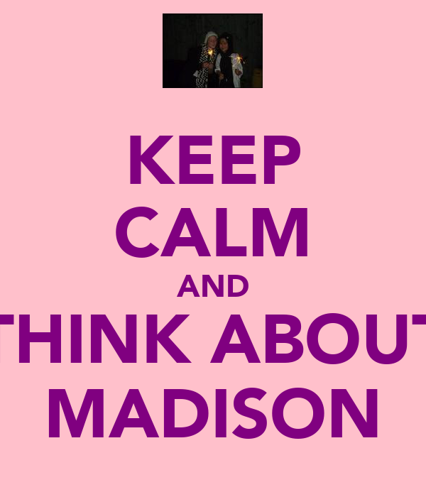KEEP CALM AND THINK ABOUT MADISON