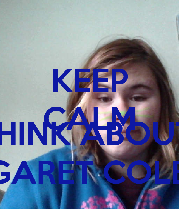 KEEP CALM AND THINK ABOUT  MARGARET COLEMAN