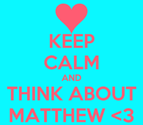 KEEP CALM AND THINK ABOUT MATTHEW <3