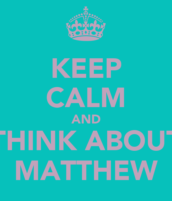 KEEP CALM AND THINK ABOUT MATTHEW