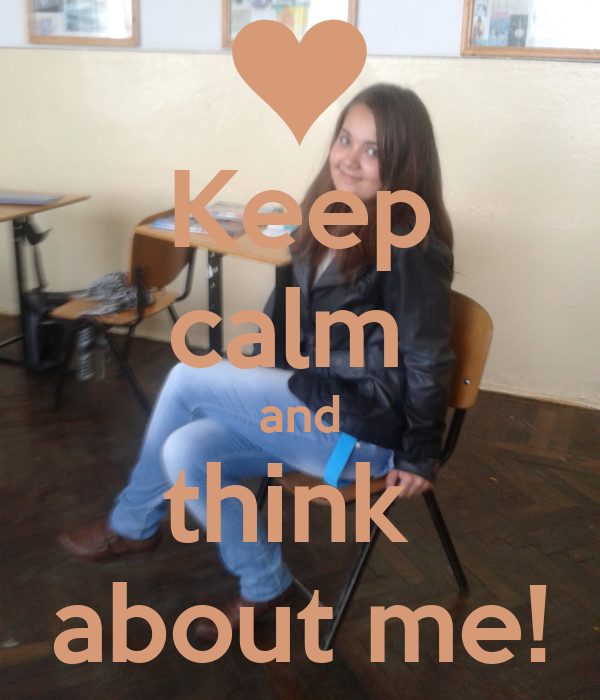 Keep calm  and think  about me!