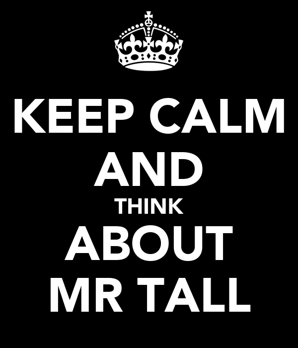 KEEP CALM AND THINK ABOUT MR TALL