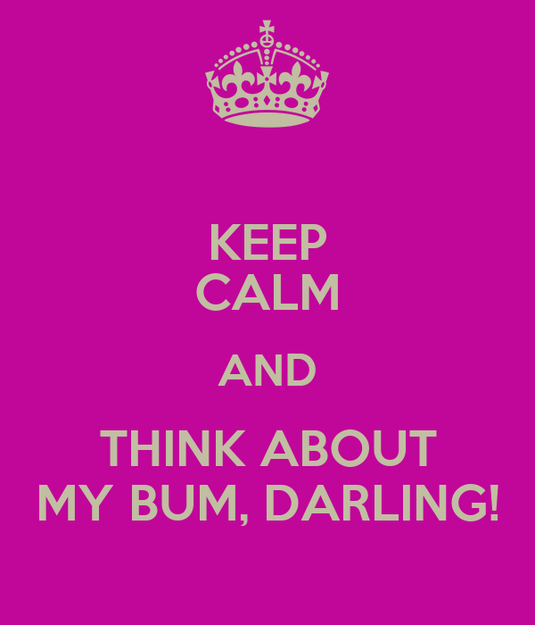 KEEP CALM AND THINK ABOUT MY BUM, DARLING!