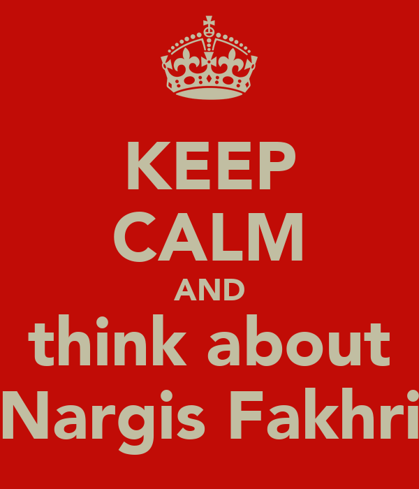 KEEP CALM AND think about Nargis Fakhri