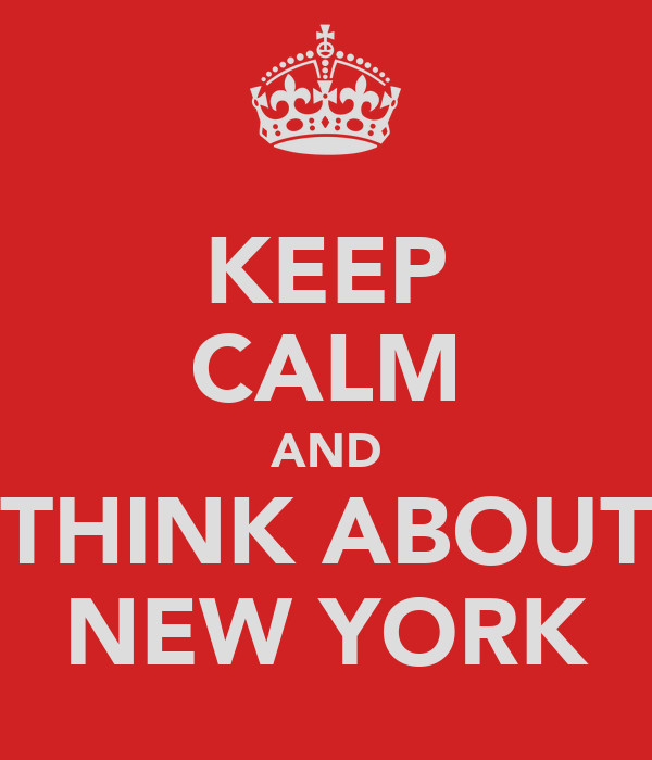 KEEP CALM AND THINK ABOUT NEW YORK