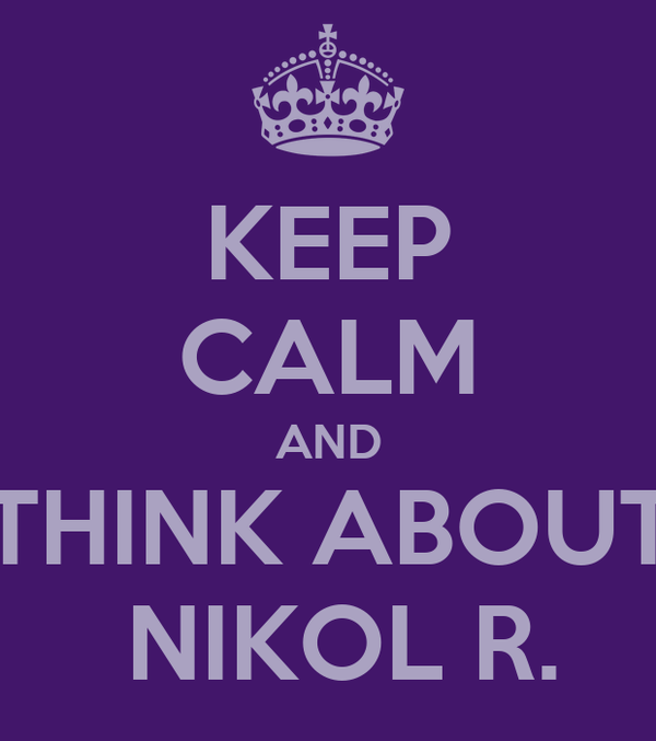 KEEP CALM AND THINK ABOUT  NIKOL R.