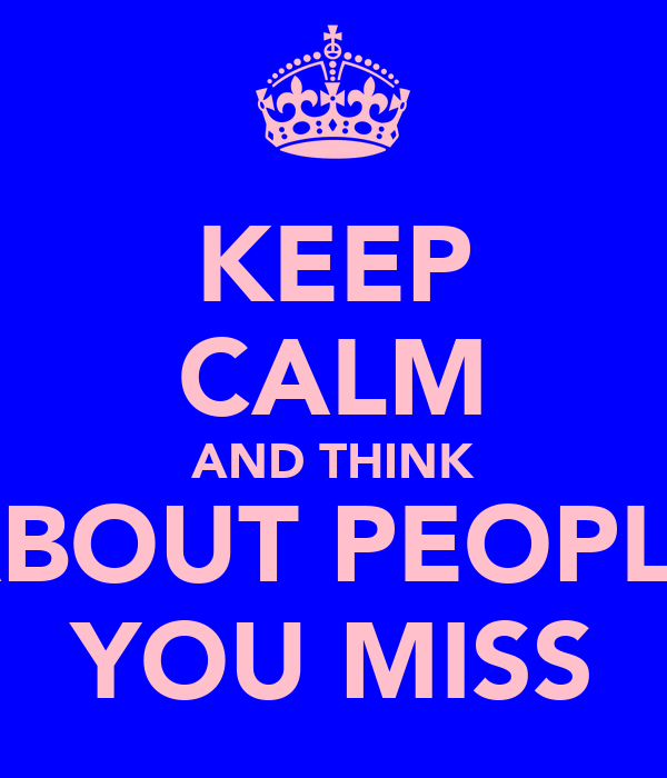 KEEP CALM AND THINK ABOUT PEOPLE YOU MISS