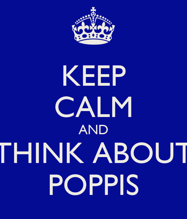 KEEP CALM AND THINK ABOUT POPPIS