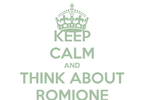 KEEP CALM AND THINK ABOUT ROMIONE