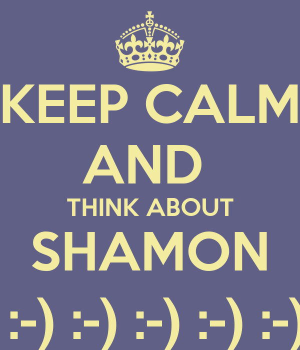 KEEP CALM AND  THINK ABOUT SHAMON  :-) :-) :-) :-) :-)