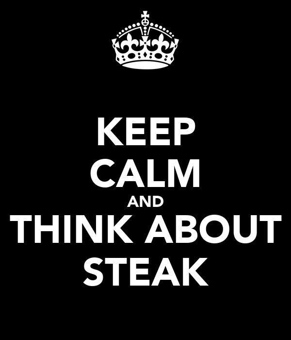 KEEP CALM AND THINK ABOUT STEAK