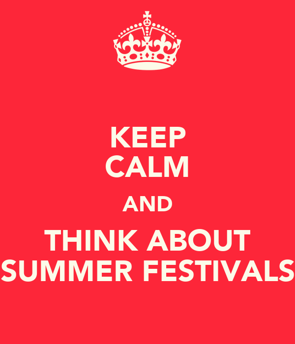 KEEP CALM AND THINK ABOUT SUMMER FESTIVALS