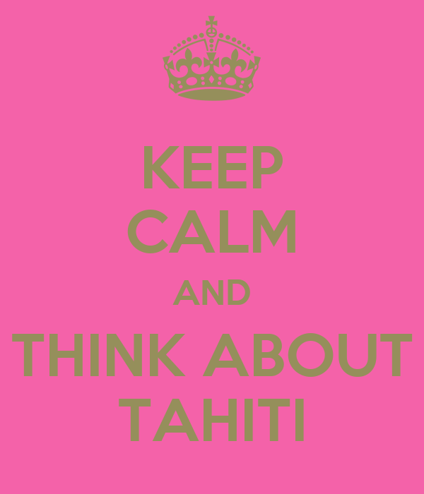 KEEP CALM AND THINK ABOUT TAHITI
