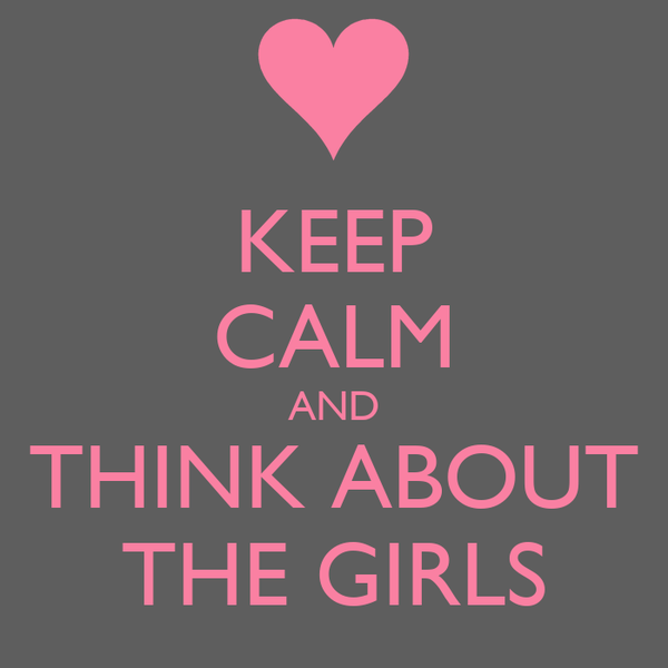 KEEP CALM AND THINK ABOUT THE GIRLS