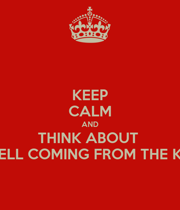 KEEP CALM AND THINK ABOUT  THE SMELL COMING FROM THE KITCHEN