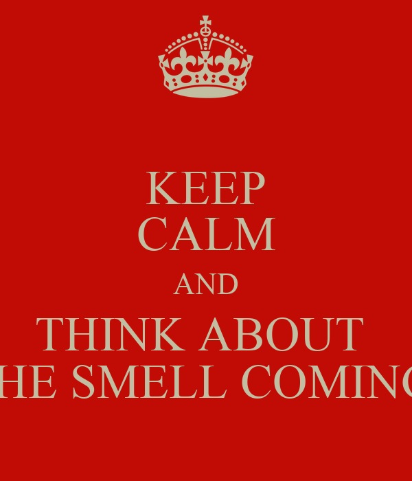 KEEP CALM AND THINK ABOUT  THE SMELL COMING