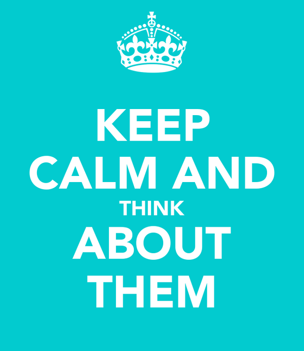 KEEP CALM AND THINK ABOUT THEM