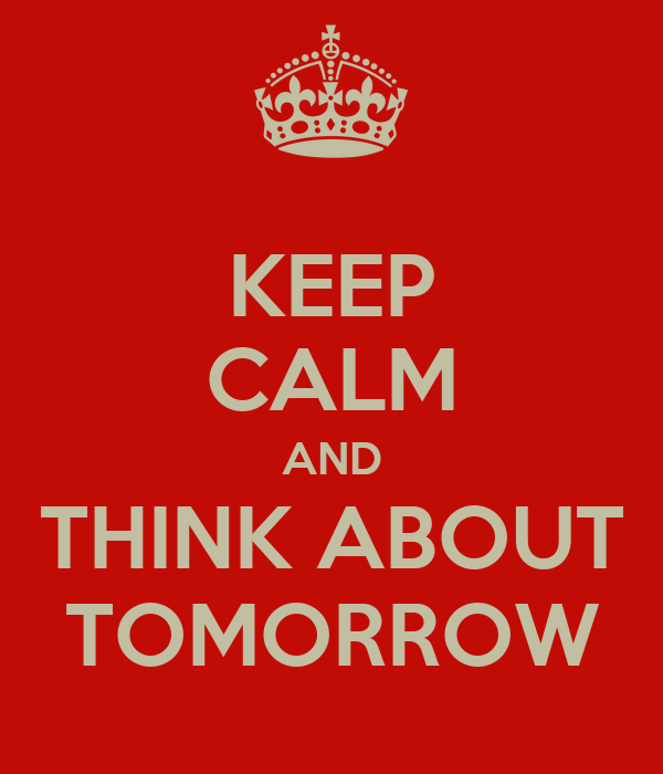 KEEP CALM AND THINK ABOUT TOMORROW