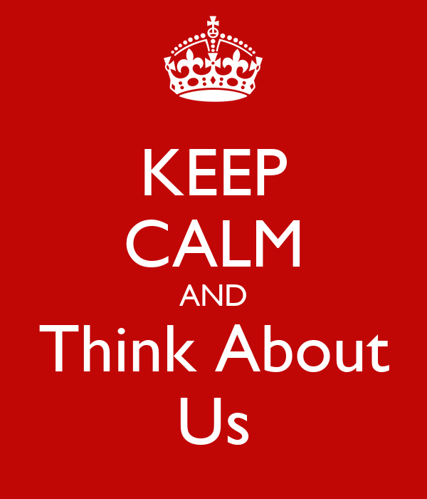 KEEP CALM AND Think About Us