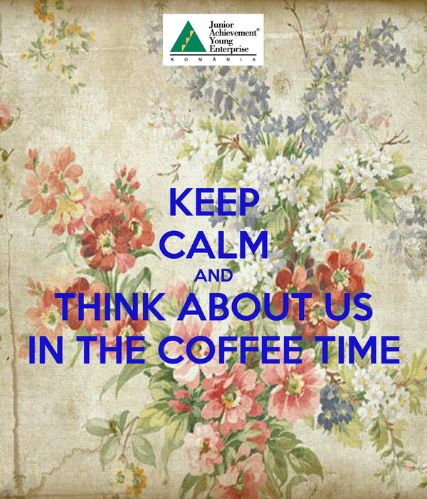KEEP CALM AND THINK ABOUT US IN THE COFFEE TIME