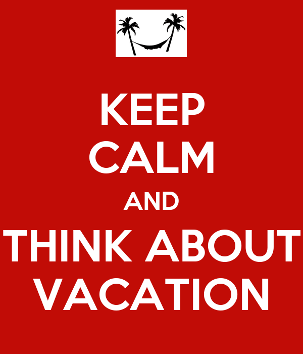KEEP CALM AND THINK ABOUT VACATION