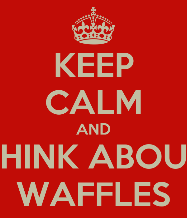 KEEP CALM AND THINK ABOUT WAFFLES